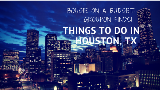 Bougie on a Budget: 10 Things To Do in Houston, TX w/ Groupon